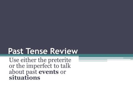 Past Tense Review Use either the preterite or the imperfect to talk about past events or situations.
