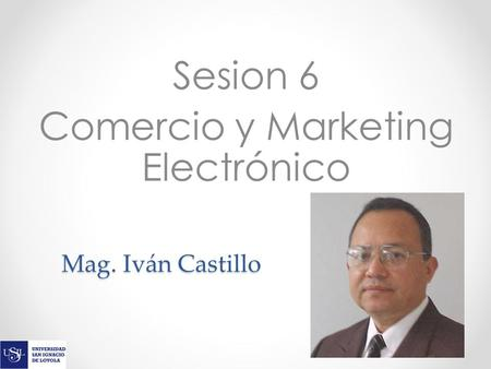 Mag. Iván Castillo Sesion 6 Comercio y Marketing Electrónico.