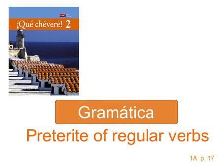Gramática Preterite of regular verbs 1A p. 17. Use the ___________ tense to talk about actions completed in the _____. preterite past To form the ___________.
