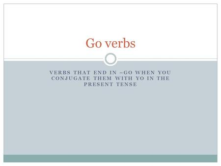 VERBS THAT END IN –GO WHEN YOU CONJUGATE THEM WITH YO IN THE PRESENT TENSE Go verbs.