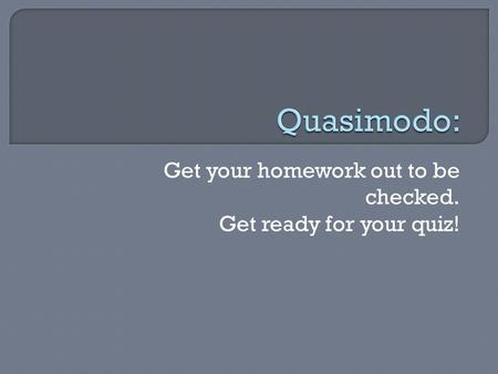 Get your homework out to be checked. Get ready for your quiz!