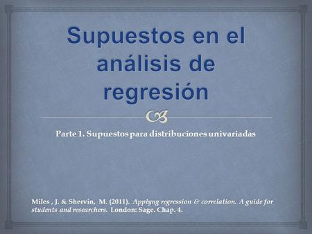 Miles, J. & Shervin, M. (2011). Applyng regression & correlation. A guide for students and researchers. London: Sage. Chap. 4. Parte 1. Supuestos para.
