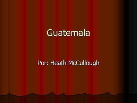 Guatemala Por: Heath McCullough.