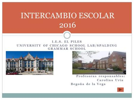 I.E.S. EL PILES UNIVERSITY OF CHICAGO SCHOOL LAB/SPALDING GRAMMAR SCHOOL Profesoras responsables: Carolina Uría Begoña de la Vega INTERCAMBIO ESCOLAR 2016.