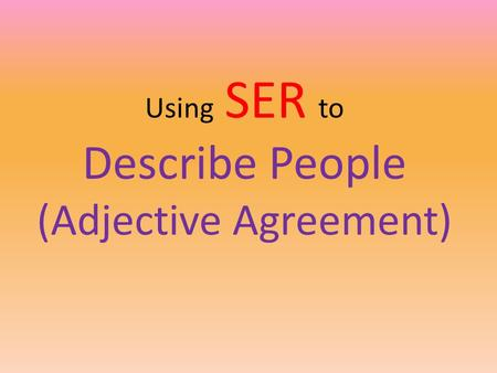 Using SER to Describe People (Adjective Agreement)