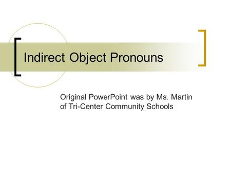 Indirect Object Pronouns Original PowerPoint was by Ms. Martin of Tri-Center Community Schools.