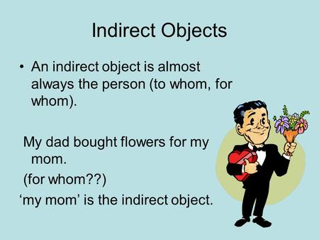 Indirect Objects An indirect object is almost always the person (to whom, for whom). My dad bought flowers for my mom. (for whom??) 'my mom' is the indirect.