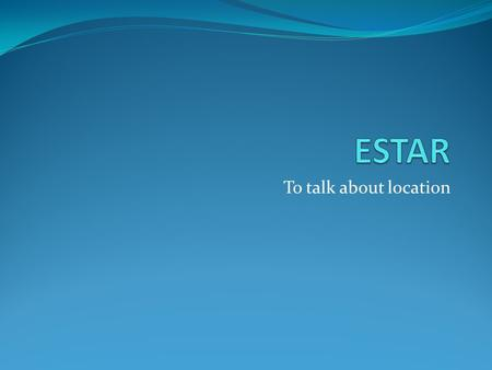 "To talk about location. ESTAR Estar means ""to be"". It is used to talk about condition, location, and feelings. Estar is an irregular verb! It is not conjugated."