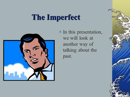 The Imperfect In this presentation, we will look at another way of talking about the past.