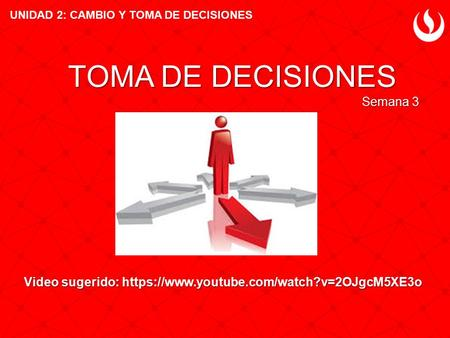 Video sugerido: https://www.youtube.com/watch?v=2OJgcM5XE3o TOMA DE DECISIONES Semana 3 UNIDAD 2: CAMBIO Y TOMA DE DECISIONES.