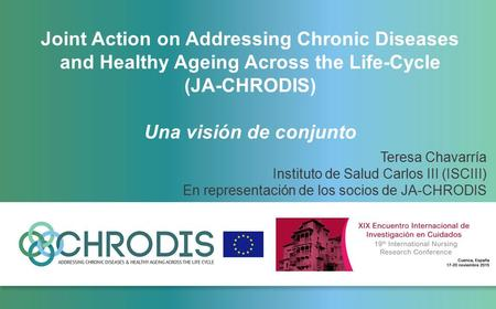 Joint Action on Addressing Chronic Diseases and Healthy Ageing Across the Life-Cycle (JA-CHRODIS) Una visión de conjunto Teresa Chavarría Instituto de.