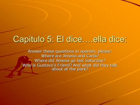 Capitulo 5: El dice….ella dice: Answer these questions in spanish, please: Where are Jimena and Carla? Where did Jimena go last Saturday? Who is Gustavo's.
