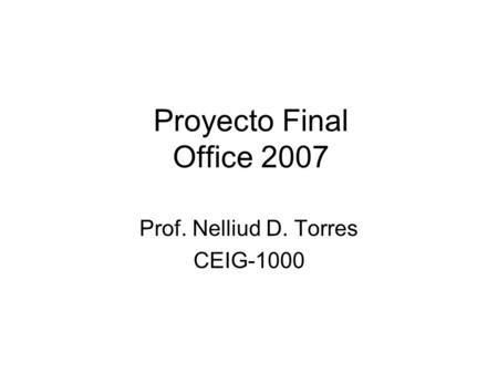 Proyecto Final Office 2007 Prof. Nelliud D. Torres CEIG-1000.