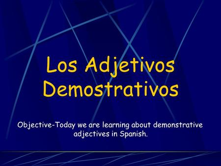 Los Adjetivos Demostrativos Objective-Today we are learning about demonstrative adjectives in Spanish.