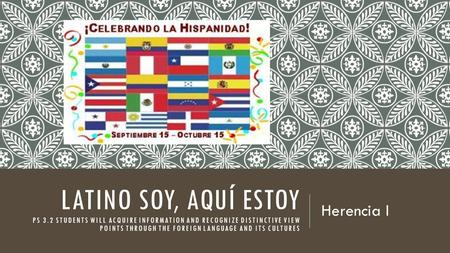 LATINO SOY, AQUÍ ESTOY PS 3.2 STUDENTS WILL ACQUIRE INFORMATION AND RECOGNIZE DISTINCTIVE VIEW POINTS THROUGH THE FOREIGN LANGUAGE AND ITS CULTURES Herencia.