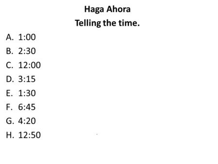 Haga Ahora Telling the time. A.1:00 B.2:30 C.12:00 D.3:15 E.1:30 F.6:45 G.4:20 H.12:50.