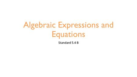 Algebraic Expressions and Equations Standard 5.4 B.