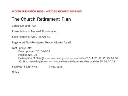 HIDDEN DESCRIPTION SLIDE — NOT TO BE SHOWN TO THE PUBLIC The Church Retirement Plan Catalogue code: A24 Presentation or Module? Presentation Slide numbers: