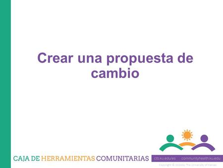 Copyright © 2014 by The University of Kansas Crear una propuesta de cambio.