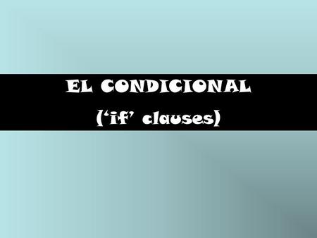 "EL CONDICIONAL ('if' clauses). Jueves 24 de marzo Aim: To revise the formation and uses of 3 types of conditional sentences (""si"" clauses). Note: lesson."