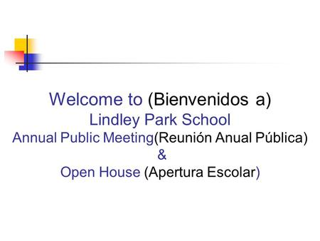 Welcome to (Bienvenidos a) Lindley Park School Annual Public Meeting(Reunión Anual Pública) & Open House (Apertura Escolar)