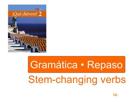 Gramática Repaso Stem-changing verbs 1A-. STEM / ENDING For every infinitive in Spanish there is a and an. empezar stem ending Stem-changing verbs have.