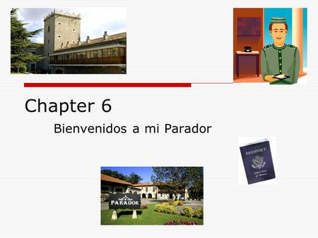 Chapter 6 Bienvenidos a mi Parador. Objetives:  1)Student will demonstrate the procedure used to check in and out of a hotel as evidenced in their original.