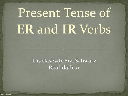 Sra. Schwarz Present Tense of ER and IR Verbs. Sra. Schwarz You already know how to conjugate present tense AR verbs. First, remember to remove the AR.