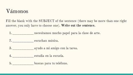 Vámonos Fill the blank with the SUBJECT of the sentence (there may be more than one right answer, you only have to choose one). Write out the sentence.