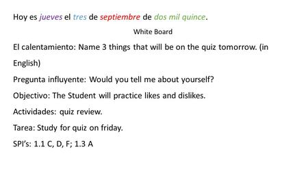 Hoy es jueves el tres de septiembre de dos mil quince. White Board El calentamiento: Name 3 things that will be on the quiz tomorrow. (in English) Pregunta.
