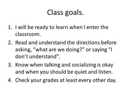 "Class goals. 1.I will be ready to learn when I enter the classroom. 2.Read and understand the directions before asking, ""what are we doing?"" or saying."