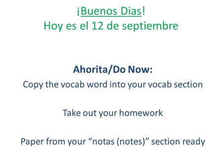 "¡Buenos Dias! Hoy es el 12 de septiembre Ahorita/Do Now: Copy the vocab word into your vocab section Take out your homework Paper from your ""notas (notes)"""