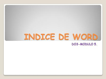 INDICE DE WORD DO3-MODULO 5.. Unidad 1: Mi primer documento.  Arrancar Word 2007  El primer texto  Guardar un documento  Cerrar un documento  Abrir.