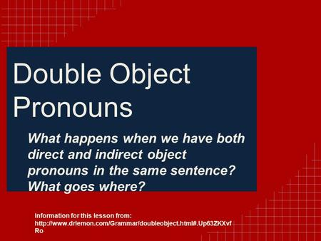 Double Object Pronouns What happens when we have both direct and indirect object pronouns in the same sentence? What goes where? Information for this lesson.