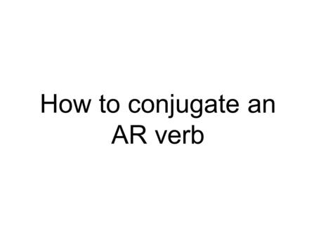 How to conjugate an AR verb. We already know that in Spanish infinitives can end in: AR (bailar, cantar) ER (correr, ver) IR (escribir) In Spanish the.