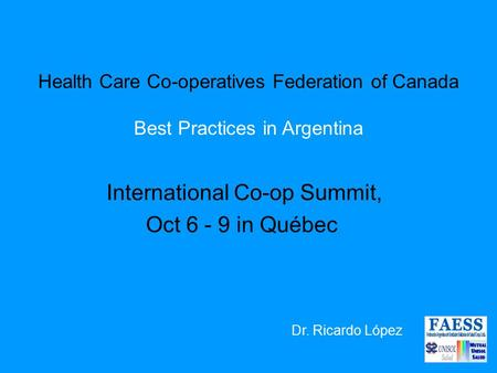 Health Care Co-operatives Federation of Canada Best Practices in Argentina International Co-op Summit, Oct 6 - 9 in Québec Dr. Ricardo López.