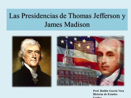 Las Presidencias de Thomas Jefferson y James Madison Prof. Ruthie García Vera Historia de Estados Unidos.
