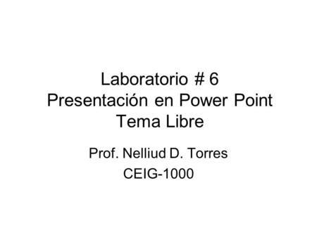 Laboratorio # 6 Presentación en Power Point Tema Libre Prof. Nelliud D. Torres CEIG-1000.