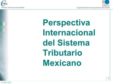 27 March 2007 Centre for Tax Policy and Administration Organisation for Economic Co-operation and Development 1 Perspectiva Internacional del Sistema Tributario.