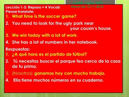 Lección 1-3: Repaso + 4 Vocab Please translate: 1.What time is the soccer game? 2.You need to look for the ugly park near your cousin's house. 3.We win.