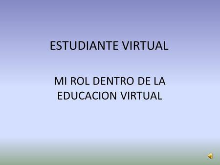 ESTUDIANTE VIRTUAL MI ROL DENTRO DE LA EDUCACION VIRTUAL.