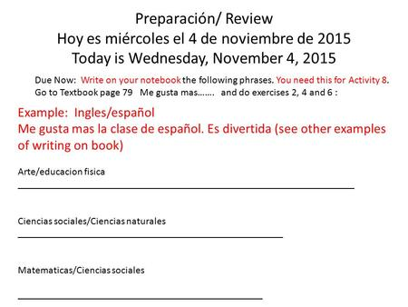 Preparación/ Review Hoy es miércoles el 4 de noviembre de 2015 Today is Wednesday, November 4, 2015 Due Now: Write on your notebook the following phrases.