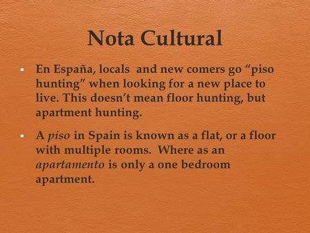"Nota Cultural  En España, locals and new comers go ""piso hunting"" when looking for a new place to live. This doesn't mean floor hunting, but apartment."