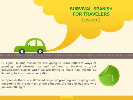 1 SURVIVAL SPANISH FOR TRAVELERS Lesson 2 ☞ Hi again! In this lesson we are going to learn different ways of greeting and farewell, as well as how to become.