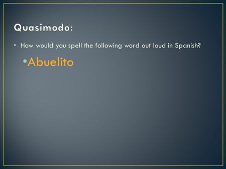 How would you spell the following word out loud in Spanish? Abuelito.