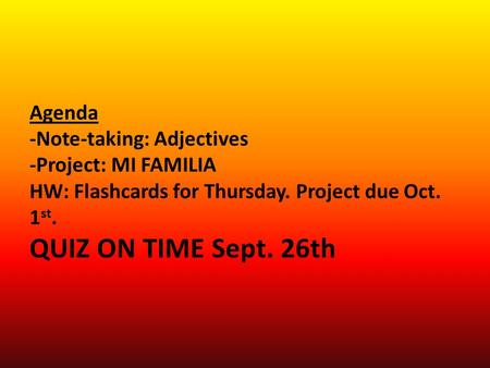 Agenda -Note-taking: Adjectives -Project: MI FAMILIA HW: Flashcards for Thursday. Project due Oct. 1 st. QUIZ ON TIME Sept. 26th.