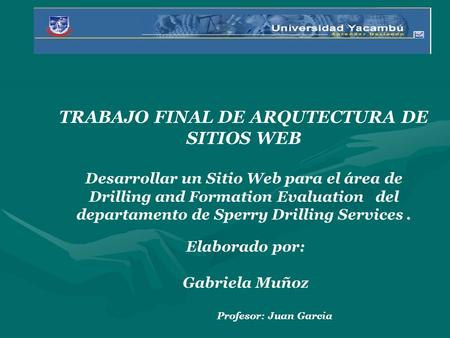 TRABAJO FINAL DE ARQUTECTURA DE SITIOS WEB Desarrollar un Sitio Web para el área de Drilling and Formation Evaluation del departamento de Sperry Drilling.