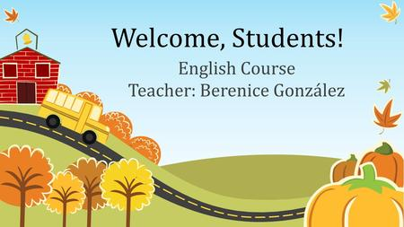 Welcome, Students! English Course Teacher: Berenice González.