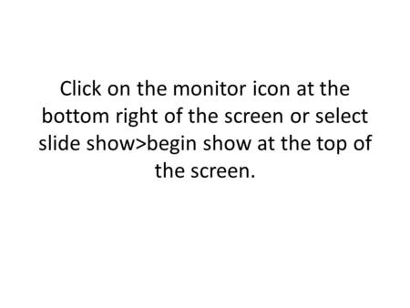 Click on the monitor icon at the bottom right of the screen or select slide show>begin show at the top of the screen.