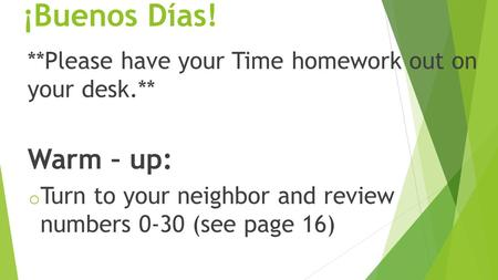 ¡Buenos Días! **Please have your Time homework out on your desk.** Warm – up: o Turn to your neighbor and review numbers 0-30 (see page 16)
